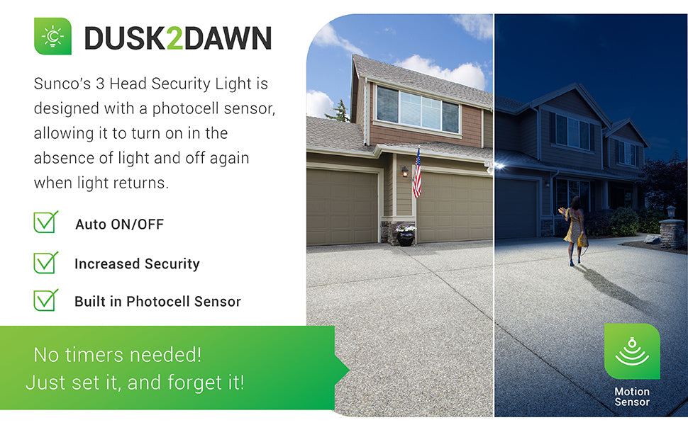 Dusk to Dawn Technology. Sunco's 3 Head Security Light is designed with a photocell sensor, allowing it to turn on in the absence of light and off again when light returns. No timer is needed. Just set it and forget it. With auto on and off, increased security, and a built in photocell sensor, this LED fixture is what you need on your garage for bright light when motion is detected. Image shows how the light is off during the day, then on at night and shining on the driveway.
