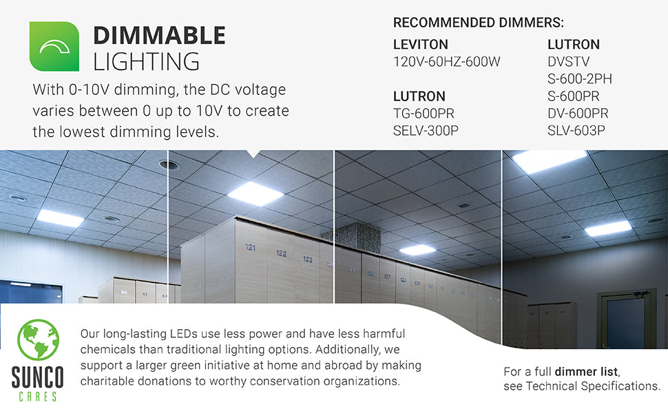 Dimmable Lighting. With 0-10V dimming, the DC voltage varies between 0 up to 10V to create the lowest dimming levels. Recommended dimmers for the 40W Ceiling Panel 2x2 are shown. Contact customer service for list or see compatible dimmer list. Our long-lasting LEDs use less power and have less harmful chemicals than traditional lighting options. We also support a larger green initiative at home and abroad by making charitable donations to worthy conservation organizations.