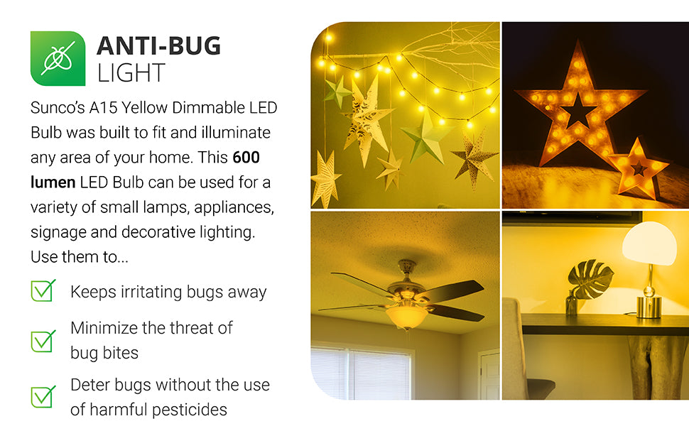 Anti-bug light. This Sunco A15 LED Yellow Bug Light keeps irritating bugs away. It minimizes the threat of bug bites. It also deters bugs without the use of harmful pesticides. The warm, yellow hue of this bulb is less attractive to flying insects, than a cool, blue light which can attract bugs. With a 10,000 hour lifetime, 600 lumens of light, and consuming only 8W, this instant on, damp rated bulb is perfect for indoors. 120V.