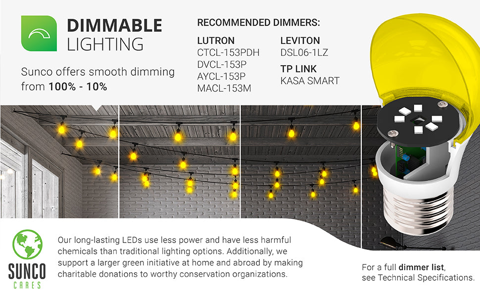 A15 LED Bulb Yellow Bug Light Dimmability. This LED bulb offers smooth dimming so you can quickly set the mood and tone by dimming from 100 percent down to 10 percent. The image of this covered patio room with string lights and the A15 LED Bulb strung under the ceiling is divided to show bright light down to dimmer light. In addition, Sunco offers an industry leading warranty on all our products. This A15 bulb is covered by a 5-Year Warranty. Sunco is American owned and operated.
