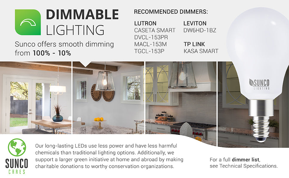 Dimmability. Smooth dimming from 100%-10%. Recommended dimmer list available. A select group of dimmer switches listed here. See Support tab or the Documents and Manuals page for further details. Customer Service can also provide assistance. Sunco Cares. Our long-lasting LEDs use less power and have less harmful chemicals than traditional lighting options. Sunco supports a larger green initiative by making charitable donations to worth conservation organizations.