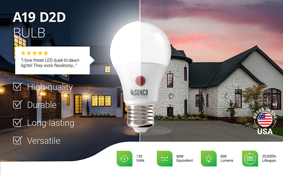 Sunco lightings convenient Dusk to Dawn LED bulbs automatically turn on at night and off in the morning when light is detected. Our 9W A19 LED D2D bulb features a long lifespan of 25,000 hours and a brightness of 800 lumens.