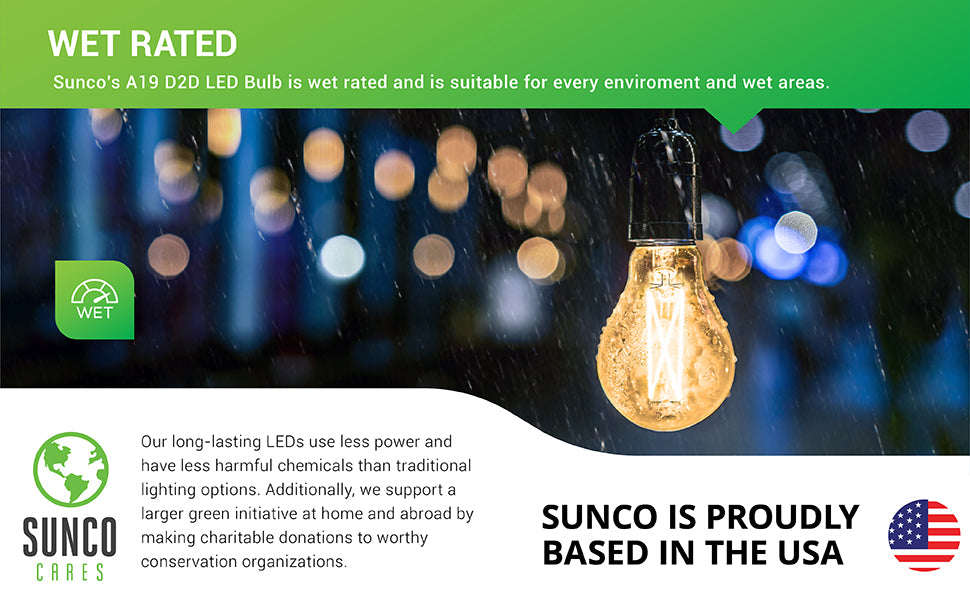 Wet Rated. Sunco's A19 D2D LED Filament Bulb is wet rated and is suitable for both wet areas and elsewhere. Image shows a Sunco A19 LED Filament Bulb with Dusk to Dawn in a series of string lights outside at night. We also support a larger green initiative at home and abroad by making charitable donations to worthy conservation organizations. Sunco is proudly based in the USA. We are American owned and operated.