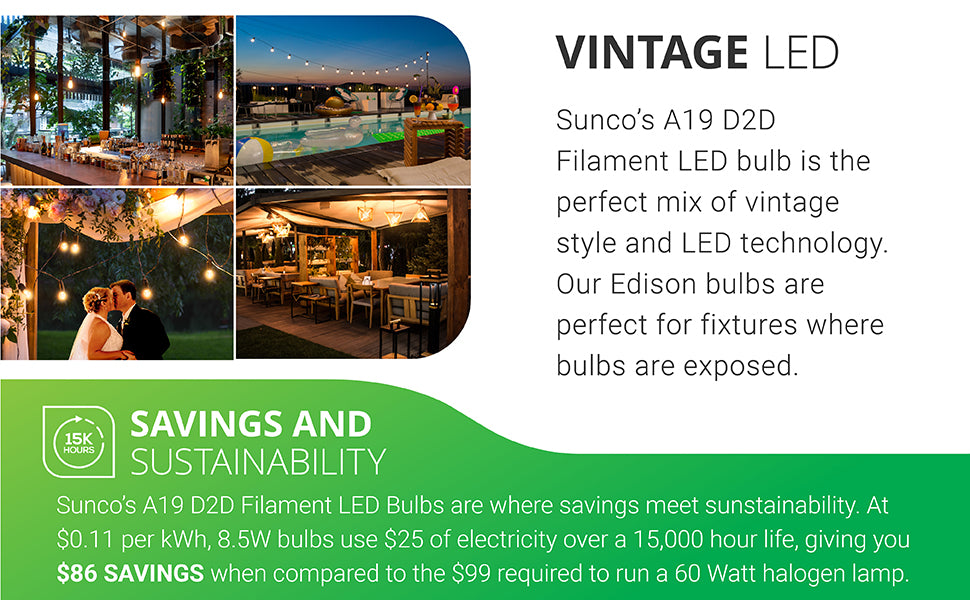 Vintage LED. Sunco's A19 D2D LED bulb is the ideal mix of vintage style and LED technology. Our filament bulb is ideal in fixtures where bulbs are exposed. Works great for weddings, holidays, restaurants, unique fixtures, and wet locations due to its IP65 rating. Images feature string lights with A19 LED Filament Bulbs around a hotel pool at night, Sunco filaments in pendant lamps at a bar location, curved metal wall sconces on a stone wall with the A19 Filament, and lighting a canopy with string lights and flowers at a garden wedding and reception.
