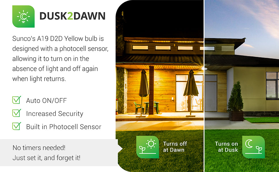 Dusk to Dawn. Our Sunco Lighting A19 Dusk to Dawn Yellow Bulb is designed with a photocell sensor. This turns on the LED in absence of light and off again when light returns. This auto on/off capability is performed automatically, no timer is needed. Just power on the light and the sensor will detect light levels to automate outdoor lighting for you. Turns on at dusk and turns off at dawn. Image shows a home backyard with no lights on during the day and lights on at night.