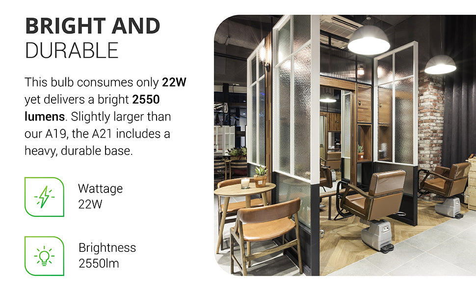 Bright and Durable. This bulb, the Sunco A21 LED Bulb, consumes only 22W yet delivers a bright 2550 lumens. Slightly larger than our A19, the A21 includes a heavy, durable base. Image shows a hair salon with bright area lights above each hair cutting station.