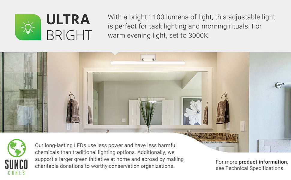 Ultra Bright. With a bright 1100 lumens of light, this adjustable light is perfect for task lighting and morning rituals. For warm, evening light, set to 3000K. Our long-lasting LEDs use less power and have less harmful chemicals than traditional lighting options. Additionally, we support a larger green initiative at home and abroad by making charitable donations to worthy conservation organizations through our Sunco Cares program.