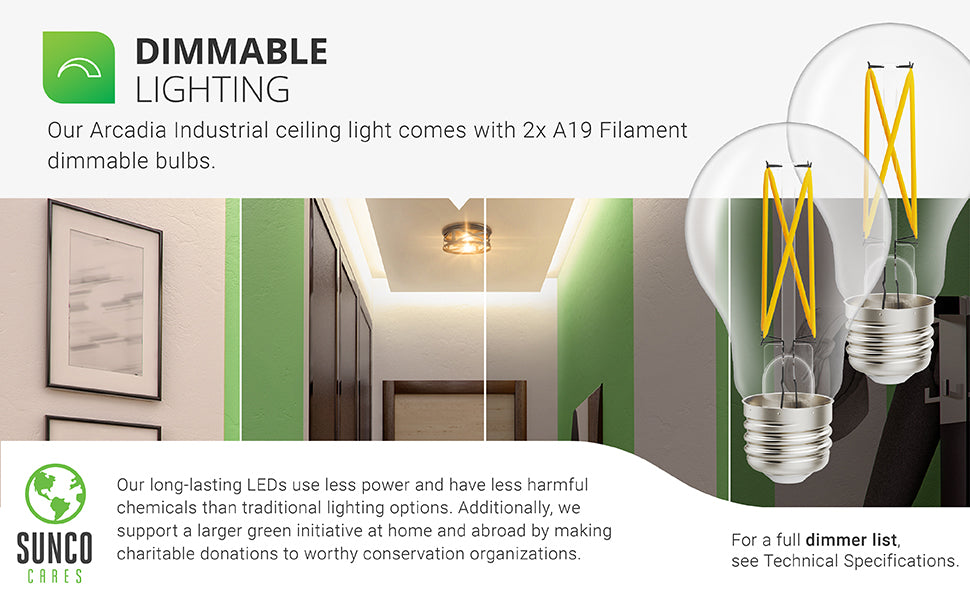 Dimmable Lighting. Our Arcadia Industrial Ceiling Light comes with 2x dimmable A19 Filament bulbs. Image shows the Arcadia installed in an interior hallway. A closeup is provided of 2 LED Filament Bulbs so you can see the durable, clear glass housing and the high tech LED filament inside. Filament bulbs add retro styling and the popular vintage look everyone craves. Will accept either LED or traditional incandescent light bulbs within spec limits. Refer to tech specs for more detail.