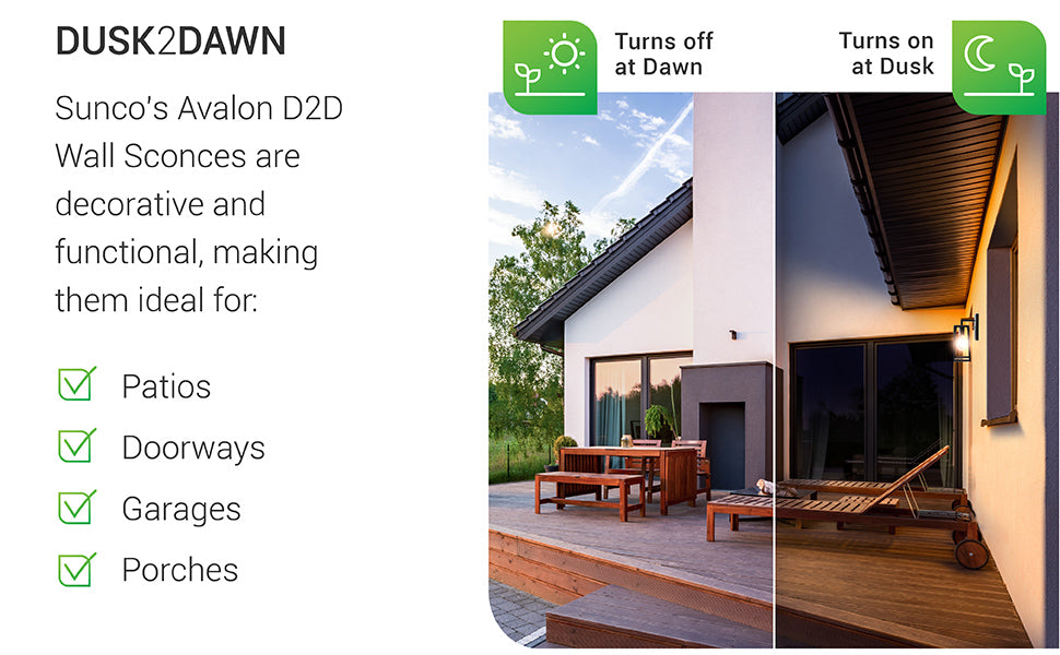 Dusk to Dawn. Sunco's Avalon D2D Wall Sconces are decorative and functional, making them ideal for patios, doorways, garages, and porch applications. Image shows a backyard patio with wooden lounge chairs at both night and daytime. The built in photocell sensor on our Dusk to Dawn capable fixtures turns off at dawn and turns on at dusk to provide much needed exterior light, even when you are out. Just set it and forget it.
