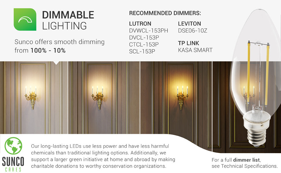 B11 LED Candelabra Filament Bulb dimmability. Sunco's B11 4W LED bulb offers smooth dimming to set the mood and tone of a room. Ideal for wall sconces, like pictured, or for dining room chandeliers, string lights, and other light fixtures with an E12 socket. Small dimmer list provided. For a full dimmer list, see support tab or call customer service. Our long lasting LEDs use less power and have less harmful chemicals than traditional lighting options. Sunco is American owned and operated. smooth dimming control room lighting and adjust light levels shown in wall sconces