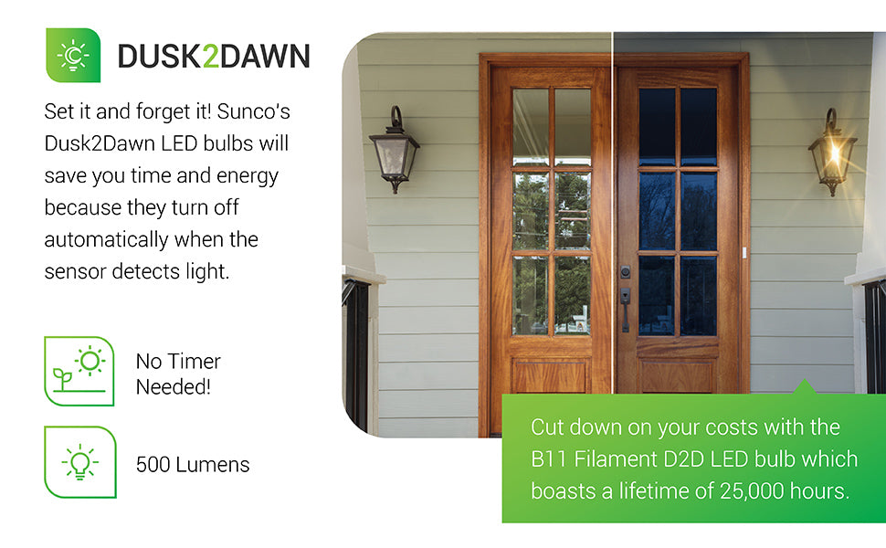 Dusk to Dawn. Set it and forget it. Sunco's Dusk2Dawn LED bulbs will save you time and energy, because they turn off automatically when the sensor detects light. No timer needed! 500 lumen LED light bulb is featured in the image inside a porch wall sconce. Cut down on your costs with the B11 Filament D2D LED Bulb which boasts a lifetime of 25,000 hours.