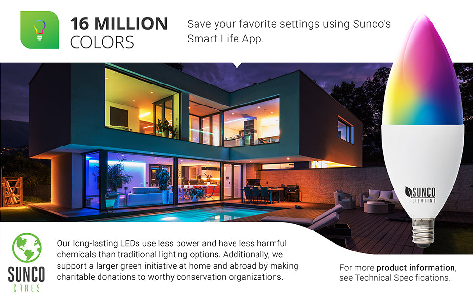 16 Million Color Choices. Save your favorite settings using the Smart Life App and your smart device. Image shows a house with multiple rooms in different colors. A cutaway of the B11 light bulb shows the LED chips inside. Sunco Lighting LEDs use less power and have less harmful chemicals than traditional lighting options. We also support a larger green initiative through Sunco Cares with charitable donations at home (we are US based) and abroad to worthy conservation organizations.