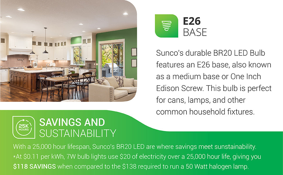 This BR20 LED Bulb from Sunco Lighting has an E26 base and is so compact that it can be placed in a 4 inch recessed can. Image shows the BR20 LED in recessed lighting over a kitchen and family room, multi use space. With a 25,000 hour lifespan, Sunco's BR20 LED provides savings and sustainability. At 11 cents per kWh, 7W LED bulbs use 20 dollars of electricity over a 25,000 hour life, giving you 118 dollars in savings when compared to the 138 dollars required to run a 50 watt halogen lamp.