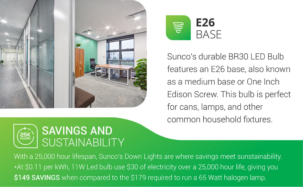 A compact yet wide flood light. Sunco's BR30 LED Bulb has an E26 base. The light bulb is so compact that it can be placed in 5-6 inch recessed cans as downlight. This BR30 LED offers savings and sustainability, too. With a 25,000 hour lifespan, at 11 cents per kWh, 11W LED bulbs use 30 dollars of electricity over a 25,000 hour life to provide you with 149 dollars in savings when compared to the 179 dollars required to run a 65 watt halogen lamp.