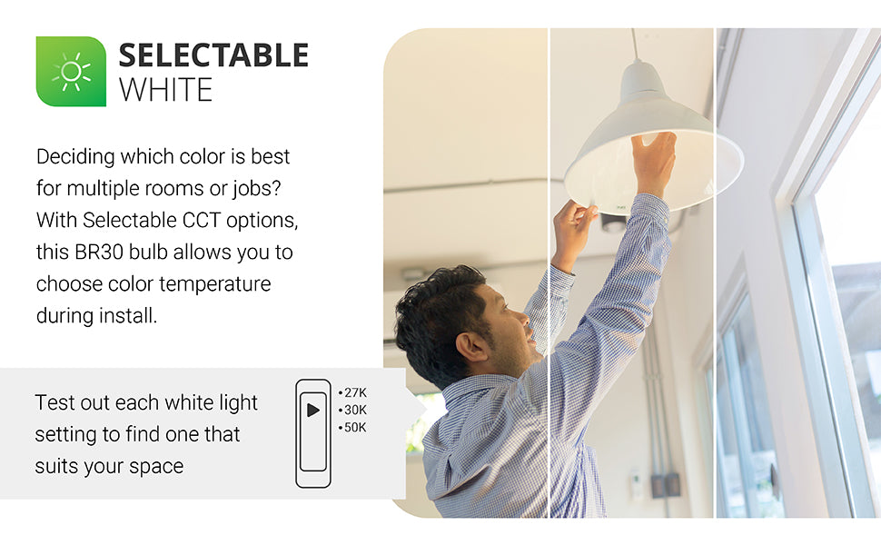 Selectable White. Deciding which color to choose for a room or multiple jobs? With selectable color temperatures, this BR30 light bulb allows you to choose color temperature during install. Test each white light setting to find the one that suits your space with the easy slider switch on the side of the light bulb. Choose from 2700K Soft White, 3000K Warm White, 5000K Daylight. Decide on warm to cool light quality by flipping through options. Image shows a person adjusting the slider switch.