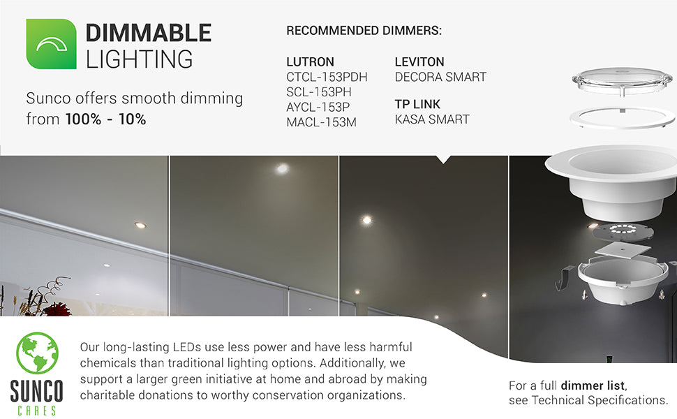 Sunco's dimmable downlights are built with smooth dimming capabilities that enhance your control over your room design. A select list of recommended dimmers is shown. Full list is in the Support tab or contact Customer Service. Sunco supports a larger green initiative at home and abroad by making charitable donations to worthy conservation organizations. Sunco is proudly based in the USA. We are American owned and operated.