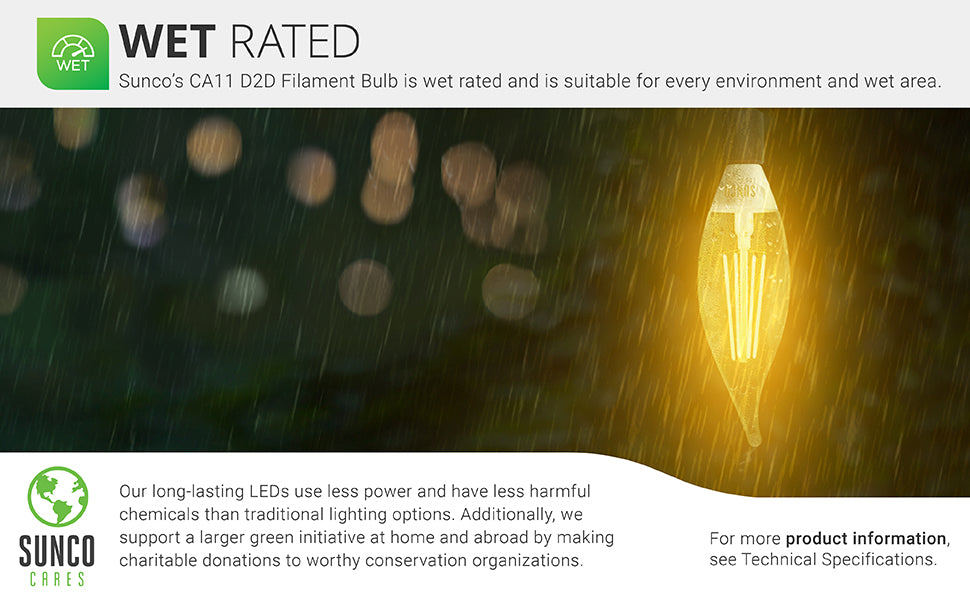 Wet Rated. Sunco's CA11 D2D Filament LED Bulb us wet rated and suitable for every environment and wet area. Image shows a CA11 Dusk to Dawn bulb in a pendant light outside in the rain. Use this wet rated light bulb outside in inclement weather. Our long-lasting LEDs use less power and have less harmful chemicals than traditional lighting options. Sunco supports a larger green initiative at home and abroad by making charitable donations to worthy conservation organizations through Sunco Cares.