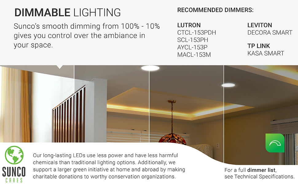 Dimmable Lighting. Sunco's downlights are built with smooth dimming capabilities that enhance control over the ambiance of your space. Recommended dimmers listed and a full list of dimmers is available in technical specs or from customer service. Sunco is proudly based in the USA. Sunco supports a larger green initiative at home and abroad with regular donations to charity and conservation groups.