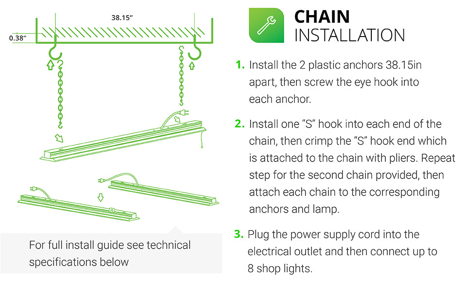 Easy Installation of LED Flat Shop Light. 1. Install the 2 plastic anchors 38.15 inches apart in ceiling. Screw the eye hook into each anchor. 2. Install one S hook into each end of the chain, then crimp the S hook end attached to chain with pliers. Repeat step for the 2nd chain, then attach each chain to the corresponding anchors and the fixture. 3. Plug power supply cord into outlet on fixture, then connect to additional shop lights. Link up to 8 Shop Lights on one power source.