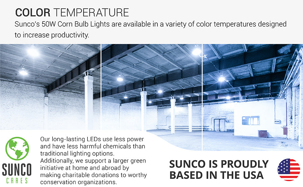 Sunco Lighting 50W Corn Bulbs are available in a variety of color temperatures designed to increase productivity. Image shows an empty warehouse with 50W Corn Bulbs inside high bay fixtures. In a cool color temperature that is suited for task lighting. Sunco supports a larger green initiative at home and abroad by making charitable donations to worthy conservation organizations. Sunco is proudly based in the USA. We are American owned and operated.