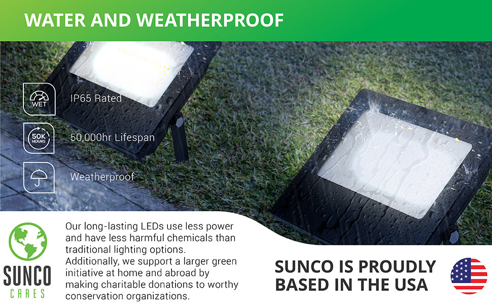 Water and weatherproof. This flood light is IP65 rated with a 50,000 hour lifespan. Our long-lasting LEDs use less power and have less harmful chemicals than traditional lighting options. Sunco supports a larger green initiative at home and abroad by making charitable donations to worthy conservation organizations. Sunco is proudly based in the USA. We are American owned and operated.