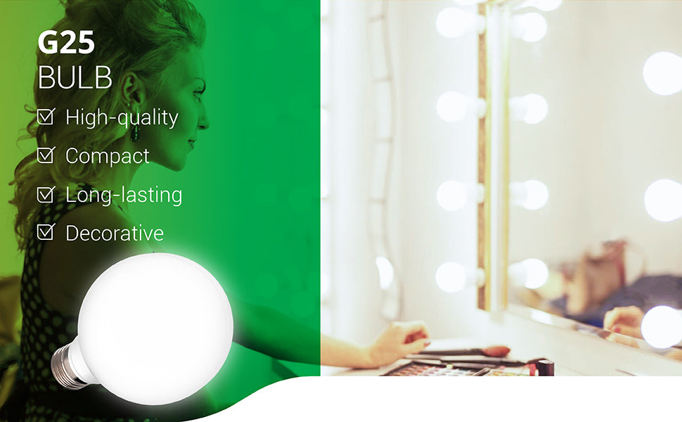 This dimmable and high-quality G25 LED Bulb is compact and ideal for decorative lighting purposes as accent lighting. The LED is damp rated for indoor use. In this image, there are G14 LED globe light bulbs around a vanity mirror where a woman is applying her makeup. This long-lasting LED has a 25,000 lifetime. It only consumes 6W and is a 40W equivalent. Omnidirection Bulb for Vanities, Lamps, Light Fixtures. it is UL listed.