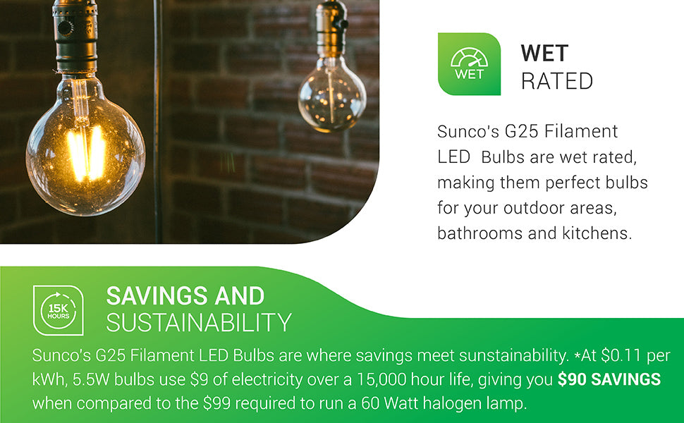 The Sunco G25 Filament LED Bulb is wet rated and well-suited to outdoor areas, bathrooms, and kitchens. Shown here in a pendant bulb, the G25 Filament LED offers savings and sustainability. At 11 cents per kWh, 5.5W bulbs use 9 dollars of electricity over a 15,000 hour life. Using this bulb can return 90 dollars in energy savings when compared to the 99 dollars required to run a 60W halogen lamp.