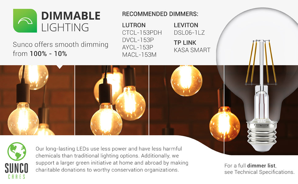 Dimmable Lighting. Sunco's G25 Filament LED bulbs are built with smooth dimming capabilities that enhance your control over the ambiance in your space. For a full Dimmer List, see Technical Specifications or call customer service. Sunco is proudly based in the USA.