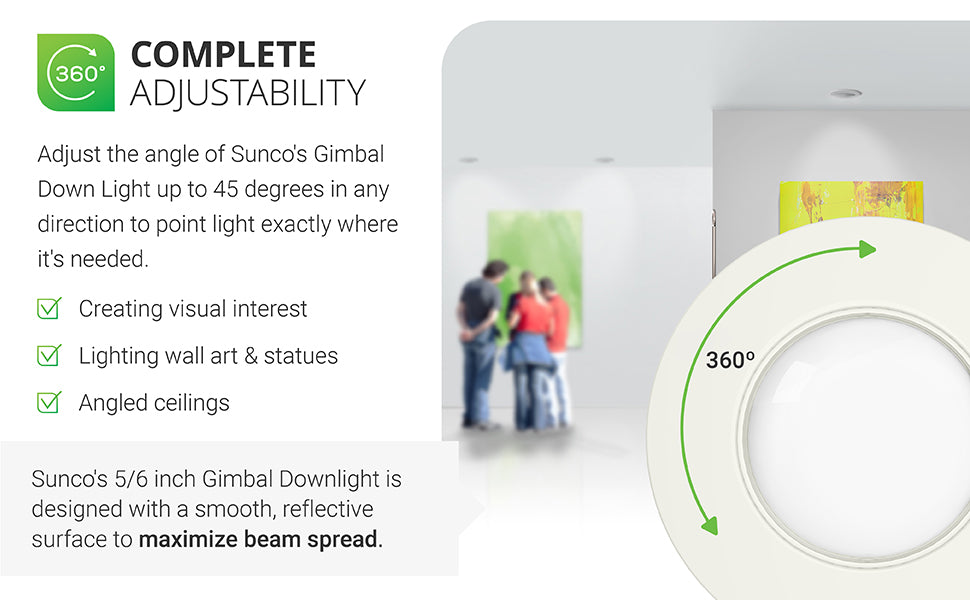 Complete adjustability. Sunco's Gimbal downlight offers complete control, pointing high quality light exactly where it's needed. Ideal for creating visual interest, lighting wall art or statues, angled ceilings. It swivels a full 360-degrees and can rotate 90-degrees to face walls for spotlighting artwork. This LED gimbal retrofit downlight has a smooth, reflective trim to maximize beam spread. It's an adjustable recessed ceiling fixture that offers simple retrofit installation.
