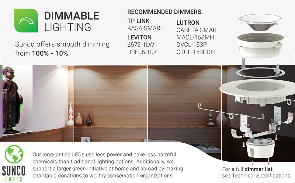 This completely dimmable LED downlight is a 60W equivalent yet consumes only 12W. The smooth dimming downlight can enhance your control over room ambiance, look and feel. Select dimmers shown here while full dimmer compatibility list is available in Support tab or by contacting customer service. Our LEDs use less power and have less harmful chemicals than traditional lights. Sunco is proudly based in the USA. We are American owned and operated.