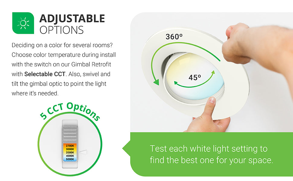 Selectable White. Deciding which color is best for multiple jobs or several rooms? With Selectable CCT options, this Retrofit Downlight allows you to choose color temperature during install. There are 5 CCT options to choose from on the slider (2700K, 3000K, 3500K, 4000K, 5000K). Simply slide the switch to the warm or cool white light desired. Test each white light setting to find what is right for your space. Image shows an electrician installing the 5-6-inch retrofit LED and adjusting CCT.