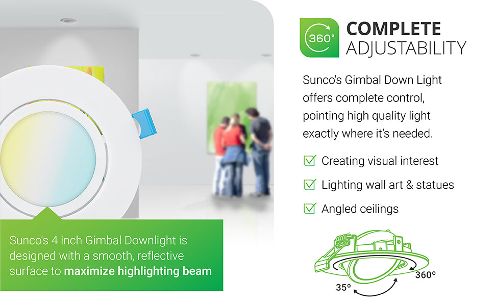Sunco Lighting's slim gimbal downlight offers complete control, pointing high quality light exactly where it's needed. With a gimbal adjustable downlight you can create visual interest, light wall art or statues, and use on angled ceilings or vaulted ceilings. Sunco's 4-inch Gimbal Downlight is designed with a smooth, reflective surface trim to maximize the beam spread. You can tilt the optic up to 35-degrees and rotate it a full 360-degrees to adjust the light position.