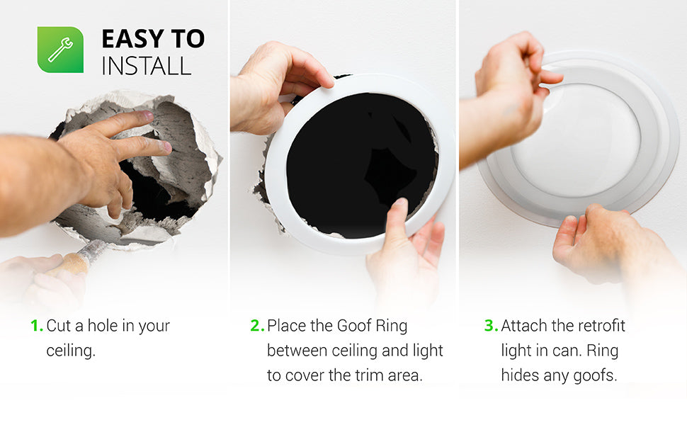 The Sunco Goof Ring for 5 and 6-inch recessed lights is easy to install with a few simple steps. 1. Cut a hole in your ceiling (image shows hands cutting a hole in existing ceiling drywall). 2. Place the Goof Ring between ceiling and light (or fan or lighting fixture canopy) to cover the trim area. 3. Attach the retrofit light in can (or secure the ceiling fixture). Ring hides any goofs.