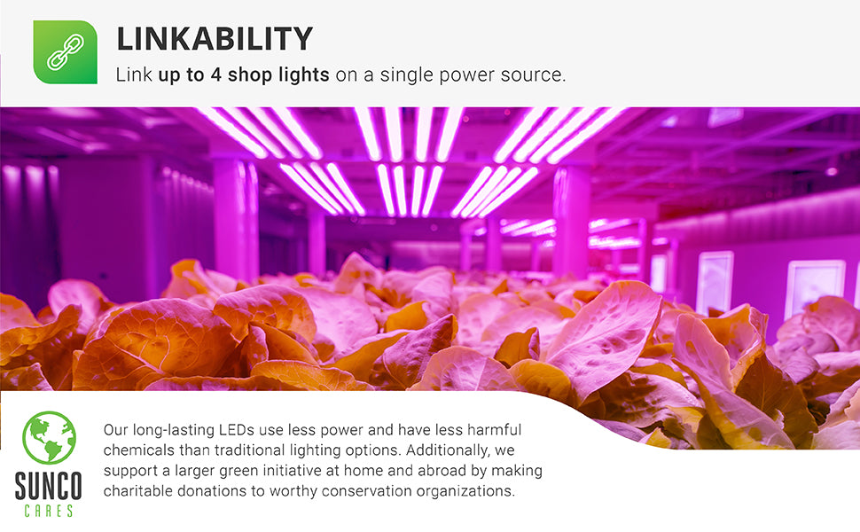 Linkability. You can link up to 4 grow lights on a single power source. Image shows Full Spectrum LED Grow Light mounted above plants for indoor gardening and horticulture. Sunco is an American owned and operated company that is proudly based in the USA. Sunco Cares. Your LED purchase not only helps you conserve energy, it also supports a larger green initiative at home and abroad. Sunco makes charitable donations through the year to worthy conservation organizations.