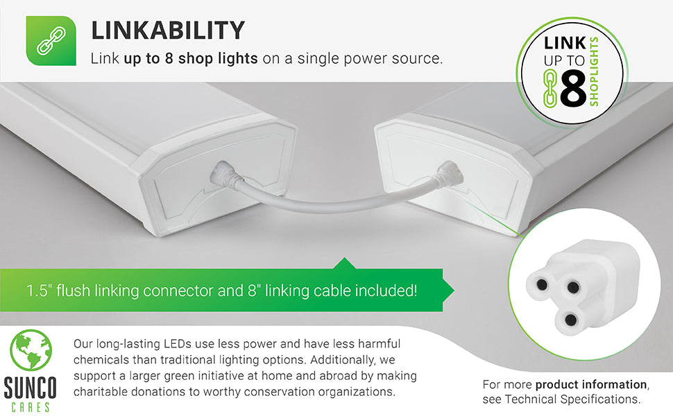 Linkability. You can link up to 8 shop lights on a single power source. Image shows linked LED Shop Lights with the included linking cables. Includes a short linking cable for close spacing of light fixtures and a longer one to spread them apart a bit. Sunco supports a larger green initiative at home and abroad by making charitable donations to worthy conservation organizations. Sunco is proudly based in the USA. We are American owned and operated.
