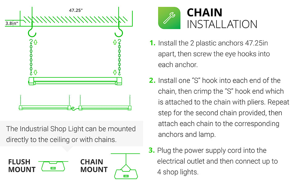 LED Industrial Shop Light can be mounted directly to the ceiling or suspended with chains. Chain Installation is fast and easy. 1. Install plastic anchors 47.25 inches apart in ceiling then screw eye hooks into anchors. 2. For both chains, install one S hook into each end of the chain and crimp hook closed over chain with pliers, leave opposite end open. Attach to corresponding anchors, fixture, then clamp. Plug the power supply cord into outlet on fixture. Connect up to 4 shop lights together.