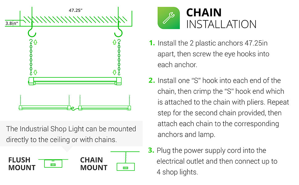 LED Industrial Shop Light can be mounted to the ceiling (flush mount) or suspended with chains. Chain Installation is fast and easy. 1. Install plastic anchors 47.25 inches apart in ceiling then screw eye hooks into anchors. 2. For both chains, install one S hook into each end of the chain and crimp hook closed over chain with pliers, leave opposite end open. Attach to anchors, fixture, then clamp. Plug the power supply cord into outlet on fixture. Connect up to 4 shop lights together.