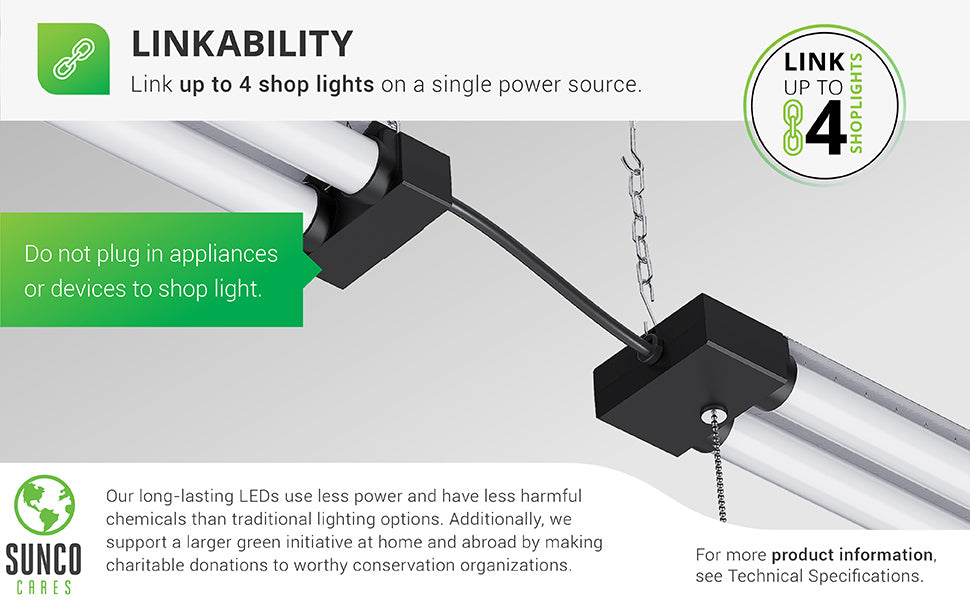 Linkability. Link up to 4 shop lights on a single power source. The Sunco LED Industrial Shop Light comes with a power cord. To link the 4 lights together, simply plug 3 lights together, end to end, then plug the last light's power supply into an outlet in your ceiling. Plug on light is intended for linking only and is not to be used as an outlet for other equipment. Sunco is proudly based in the USA. We are American owned and operated.