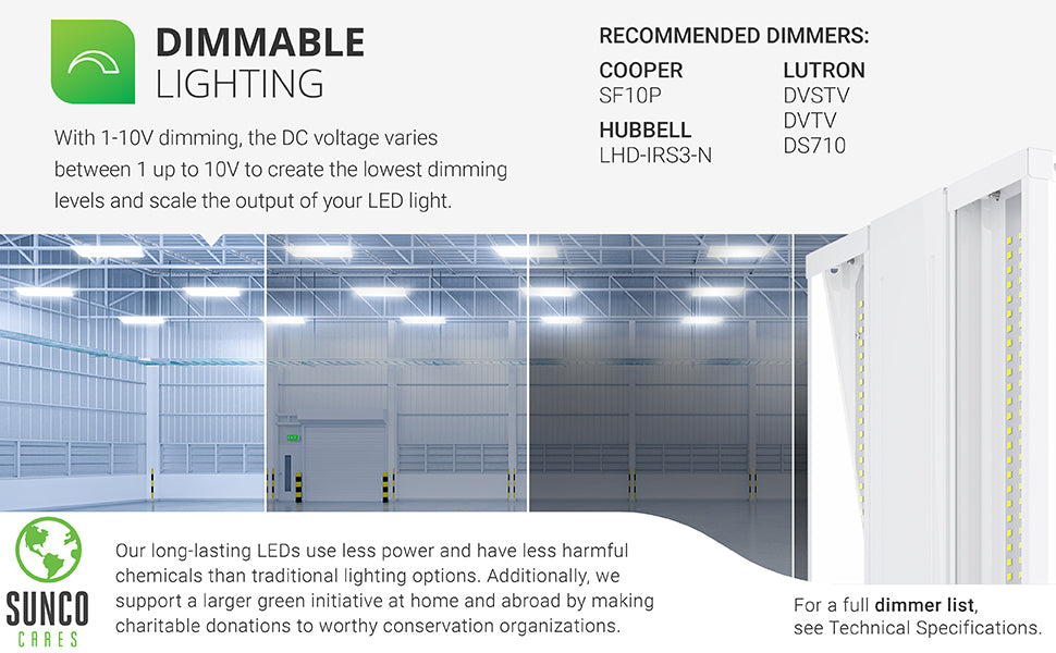 Dimmable lighting. With 0-10V dimming, the DC voltage varies between 0 up to 10V to create the lowest dimming levels and scale the output of your LED light. A select list of dimmers is shown on this image. Customer service has the full dimmer list which is also available in our support tab. Sunco long-lasting LEDs use less power and have less harmful chemicals than traditional lighting options. With the Sunco Cares program  we make charitable donations to worthy conservation organizations.