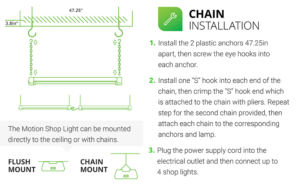 Chain Installation. This motion shop light can be mounted directly to the ceiling with the included chains or flush mount it. 1. Install the 2 plastic anchors 47.25 inches apart, then screw the eye hooks into each anchor. 2. Install on S hook in each end of the chain. Crimp the S with pliers to secure the S hook in the chain. Repeat on 2nd chain. Attach each chain to the anchors on the lamp. 3. Plug in the supply cord and power up to 4 shop lights together.