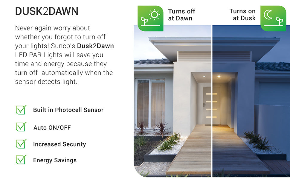 Dusk to Dawn. Never again worry about whether you forgot to turn off your lights. Sunco's Dusk to Dawn LED PAR lights will save you time and energy because they turn off automatically when the sensor detects light. They also turn on at night when the sun sets without the need for a timer. Includes a built in photocell sensor, to increase your security at home or office. The sensor automatically turns on the light at dusk and turns the light off at dawn.
