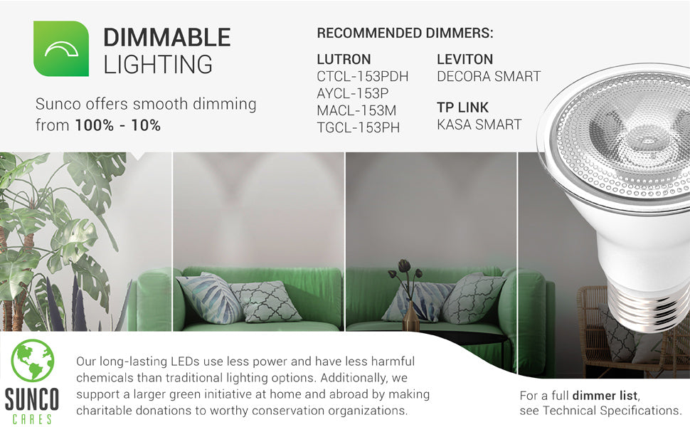 Dimmable Lighting. Smoothly dim our PAR20 LED Bulb from 100 percent to 10 percent to control your room lighting. Recommended dimmer list included. Full list in support tab or available from customer service. Image shows a living room with bright and dim lighting. Sunco supports a larger green initiative at home and abroad by making charitable donations to worthy conservation organizations. Sunco is proudly based in the USA. We are American owned and operated.
