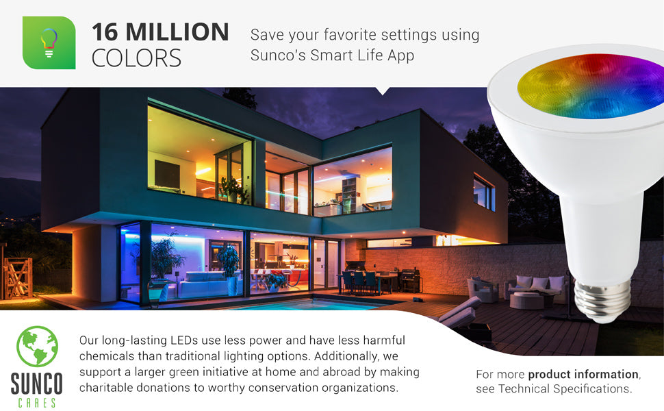 Choose from over 16 million colors on Sunco LED Smart Bulbs. You can save your favorite settings using Sunco's Smart Life App. Our long-lasting LEDs use less power and have less harmful chemicals than traditional lighting options. We also support a larger green initiative at home and abroad by making charitable donations to worthy conservation organizations. Sunco is proudly based in the USA. We are American owned and operated.