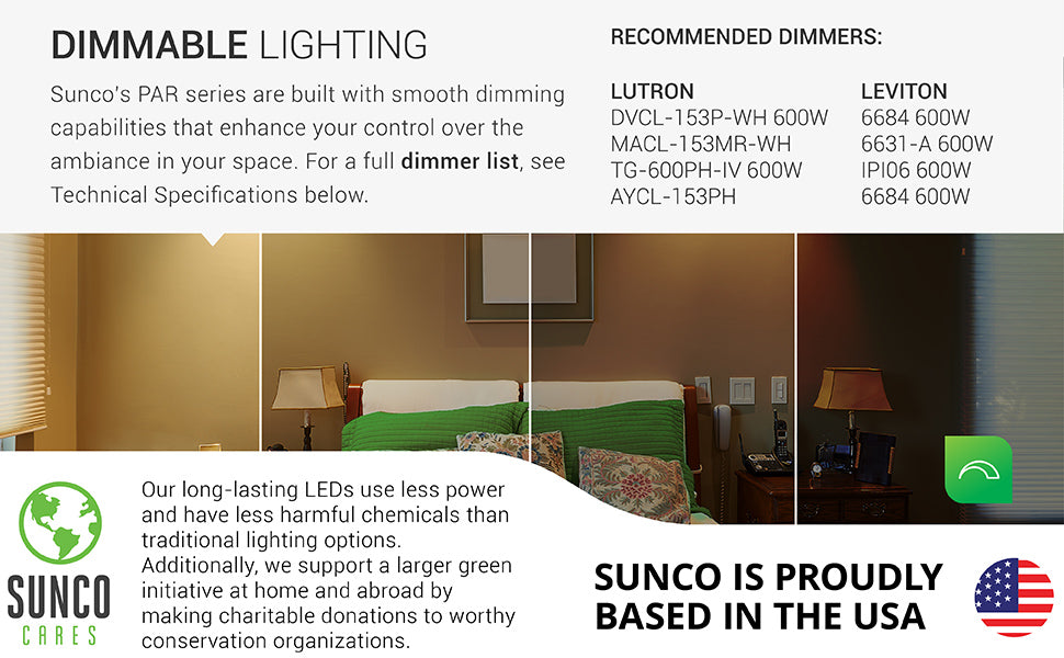 Sunco's PAR series are built with smooth dimming capabilities that enhance the ability to control the ambiance in your space. Recommended Dimmers are listed. Call Customer Service for full list or find it in Technical Specifications. Our long-lasting LEDs use less power and have less harmful chemicals than traditional lighting options. We also support a larger green initiative at home and abroad by making charitable donations to worthy conservation organizations. Sunco is proudly based in the USA. We are American owned and operated.