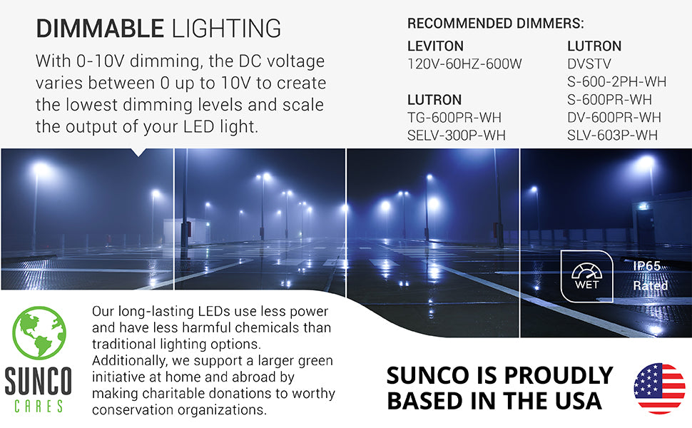 With 0-10V dimming, the DC voltage varies between 0 up to 10V to create the lowest dimming levels and scale the output of your LED light. Image shows a series of tennis courts lit up at night with Shoebox LED Light Fixtures on poles for night sports play. We also support a larger green initiative at home and abroad by making charitable donations to worthy conservation organizations. Sunco is proudly based in the USA. We are American owned and operated.