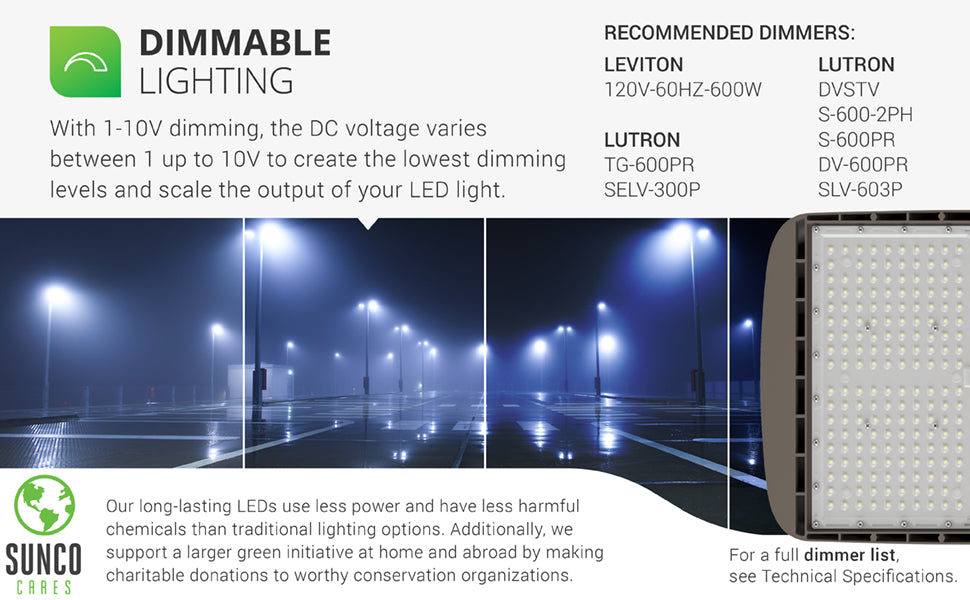 Dimmable. With 0-10V dimming, the DC voltage varies between 0 up to 10V to create the lowest dimming levels and scale the output of your LED light. Image shows a parking lot lit up with Shoebox LED Light Fixtures on poles for night access. Our long-lasting LEDs use less power and have less harmful chemicals than traditional lighting options. We also support a larger green initiative by making charitable donations to worthy conservation organizations. Sunco is American owned and operated.
