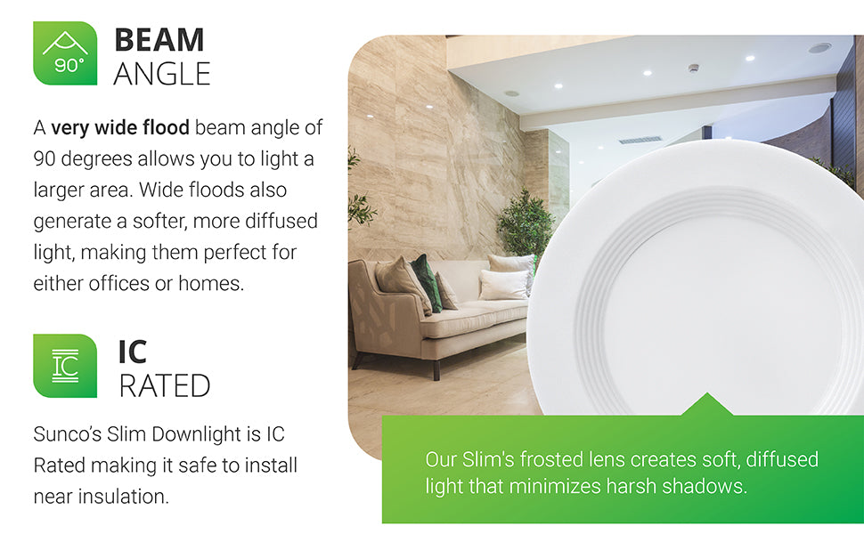 With a very wide flood beam angle of 90 degrees, this 4-inch Slim recessed light will illuminate a large area. Wide floods like this one also generate a softer, more diffused light. They are ideal for use in home or office. IC rated downlight is safe to install near insulation. Our Slim's frosted lens creates a soft, diffused light that minimizes harsh shadows. Note the downlight has a baflle trim.