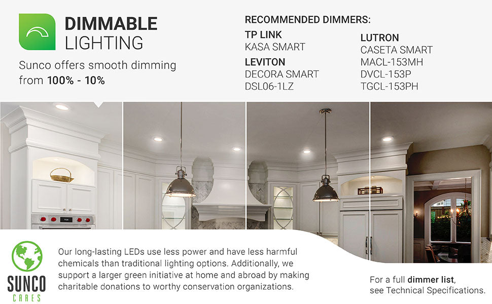 Dimmable Lighting. Sunco offers smooth dimming from 100% to 10% for this recessed LED light. Recommended dimmers are listed. Image shows a living room with 6-inch Slim LED downlights. The image is separated in four different strips to show the 100% to 10% dimming ability. Sunco supports a larger green initiative at home and abroad by making charitable donations to worthy conservation organizations. Sunco is American owned and operated.