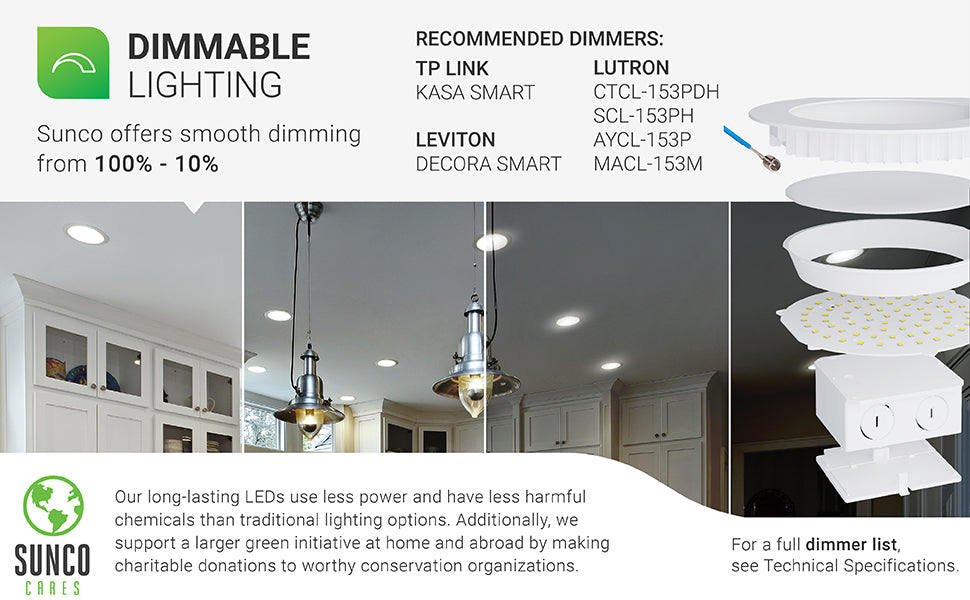 Dimmable Lighting. This slim offers a smooth dimming capability of 100% to 10%. Use compatible dimmers like the list here or view full dimmer list under Support tab or contact customer service for a PDF. Sunco Lighting supports a larger green initiative at home and abroad by making charitable donations to worthy conservation organizations. Sunco is proudly based in the USA. We are American owned and operated.