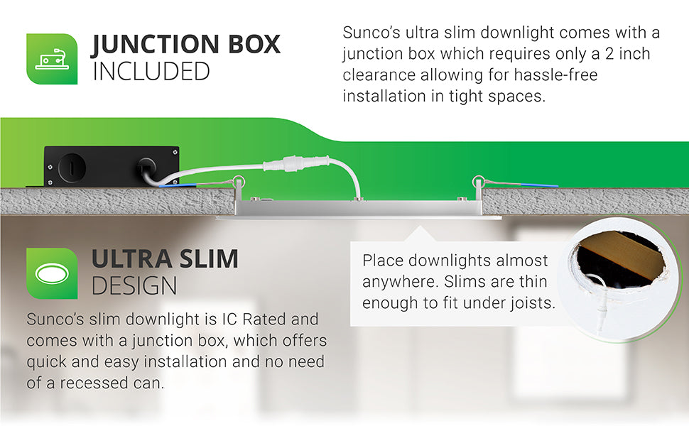 Junction Box included. This Sunco 4-inch slim profile downlight comes with a junction box which requires only a 2-inch clearance for hassle-free installation in tight spaces and narrow ceilings. The ultra slim design is IC rated and comes with a j-box to offer quick and easy installation with no need of a recessed can. Place these wafer thin downlights almost anywhere. Slims are thin enough to fit under joists, as shown here by the narrow profile if the LED portion.